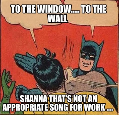 To The Window To The Wall Meme - meme creator to the window to the wall shanna that s not an appropriate song for work