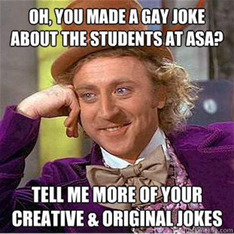 Gay Joke Memes - oh you made a gay joke about the students at asa tell me more of your creative original