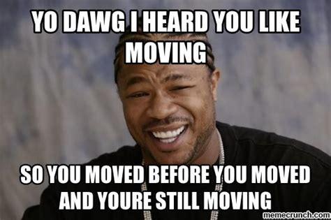 Moving On Up Meme - yo dawg i heard you like moving