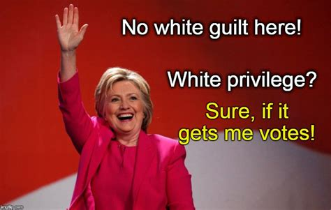White Guilt Meme - hillary has no white guilt white privilege if it gets her votes imgflip