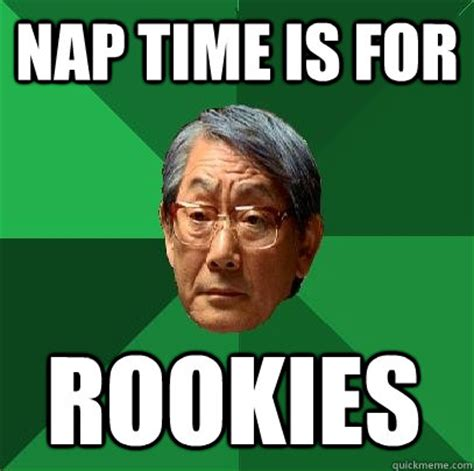 Nap Meme - nap time is for rookies high expectations asian father quickmeme