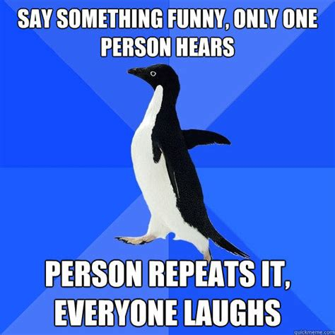 Socially Awkward Penguin Memes - say something funny only one person hears person repeats it everyone laughs socially awkward