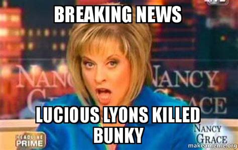 Breaking News Meme - breaking news lucious lyons killed bunky false fact nancy grace make a meme