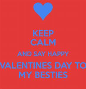 KEEP CALM AND SAY HAPPY VALENTINES DAY TO MY BESTIES ...