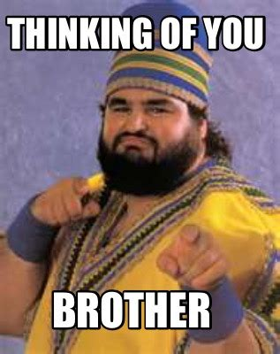 Thinking Of You Memes - meme creator thinking of you brother