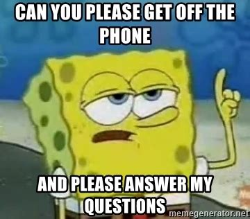 Get Off The Phone Meme - can you please get off the phone and please answer my questions tough spongebob meme generator