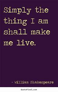 Quote about life - Simply the thing i am shall make me live.