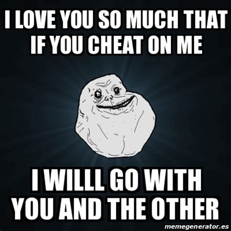 So In Love Meme - meme forever alone i love you so much that if you cheat