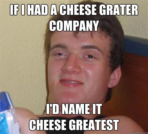 Cheese Grater Meme - if i had a cheese grater company i d name it cheese greatest 10 guy quickmeme