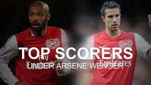 Arsenal's Top Scorers Under Arsene Wenger - YouTube