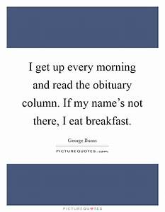 I get up every morning and read the obituary column. If my ...