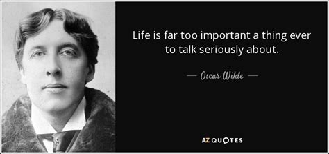 Life is too important to be. Oscar Wilde quote: Life is far too important a thing ever to talk...