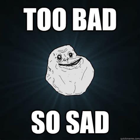 Too Bad Meme - too bad so sad forever alone quickmeme