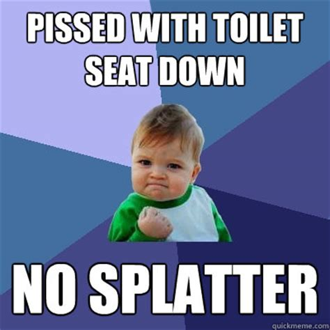 Toilet Seat Down Meme - pissed with toilet seat down no splatter success kid quickmeme