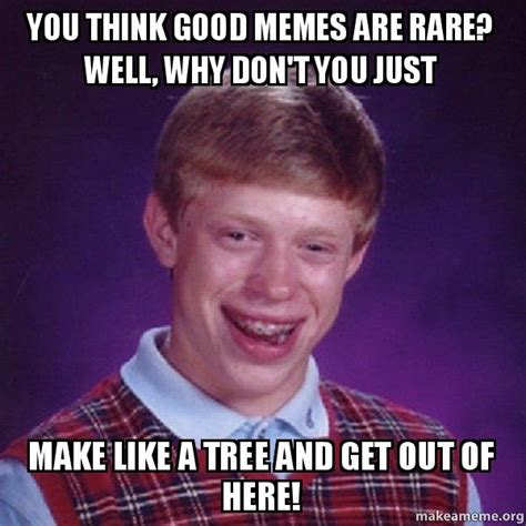 You Think Meme - you think good memes are rare well why don t you just make like a tree and get out of here