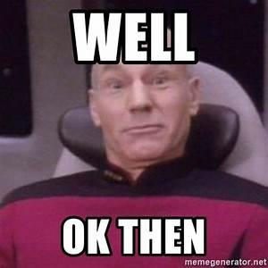 Well Ok then - Jean Luc Picard walk   Meme Generator