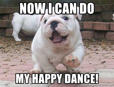 Happy Dance Meme - now i can do my happy dance unusually happy bulldog meme generator