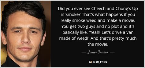 #movie #quote #cheech n chong #lol. James Franco quote: Did you ever see Cheech and Chong's Up in Smoke...