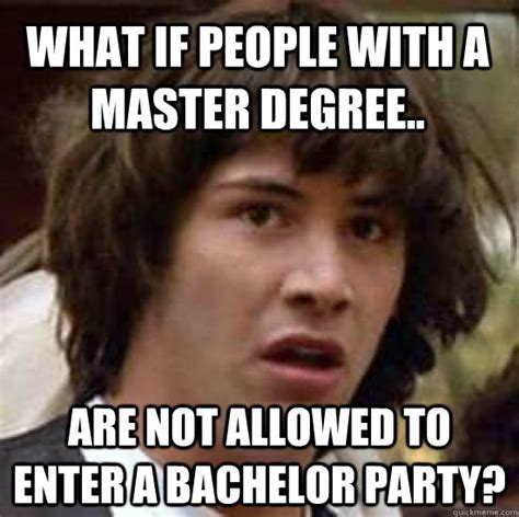 Bachelor Memes - what if people with a master degree are not allowed to enter a bachelor party conspiracy