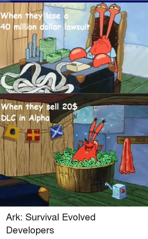 Ark Survival Evolved Memes - when they lose a 40 million dollar lawsuit when they sell 20 dlc in alph ark survival evolved