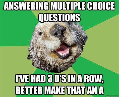 Multiple Picture Meme - answering multiple choice questions i ve had 3 d s in a row better make that an a ocd otter