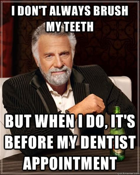 Brushing Teeth Meme - i don t always brush my teeth but when i do it s before my dentist appointment the most