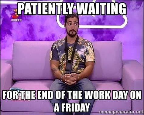 End Of Work Day Meme - patiently waiting for the end of the work day on a friday ss5nando003 meme generator