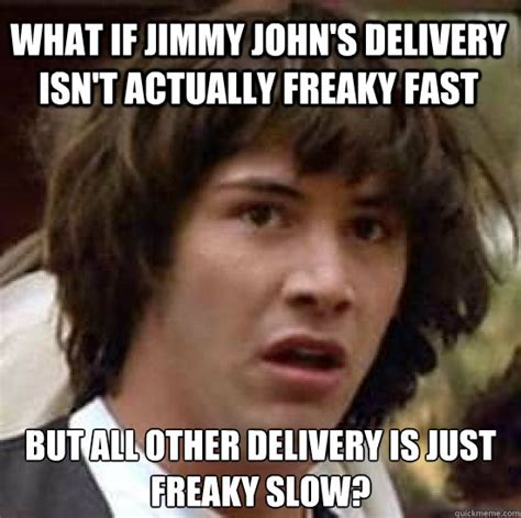 Meme Jimmy - what if jimmy john s delivery isn t actually freaky fast but all other delivery is just freaky
