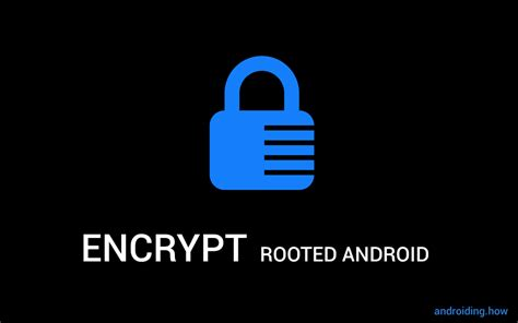 encryption for android how to encrypt rooted android devices the android soul