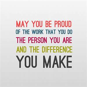 Be proud of who you are and the work you do. Quotes ...