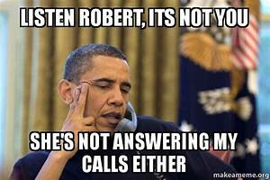 listen Robert, its not you She's not answering my calls ...