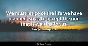 We must let go of the life we have planned so as to accept the one that is waiting for us