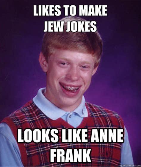 Funny Jew Memes - likes to make jew jokes looks like anne frank bad luck brian quickmeme