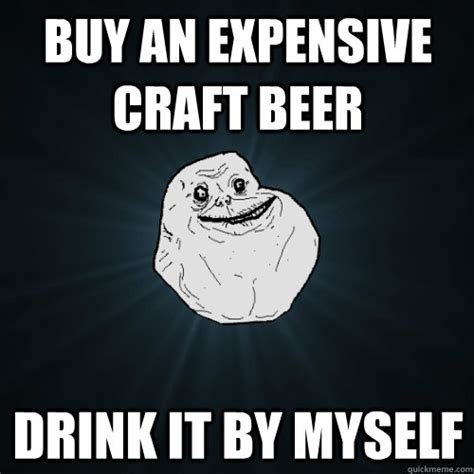 Craft Beer Meme - buy an expensive craft beer drink it by myself forever alone quickmeme