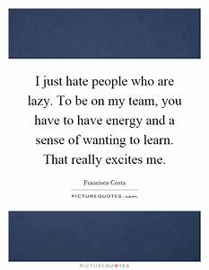 I just hate people who are lazy. To be on my team, you ...