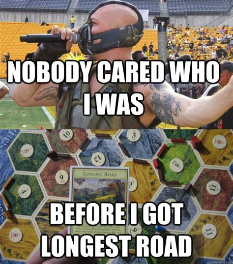 Settlers Of Catan Meme - nobody cared who i was before i got longest road bane plays settlers of catan quickmeme