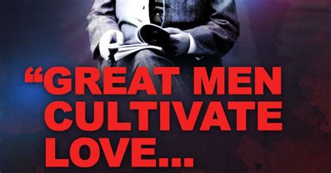 """great Men Cultivate Love     And Only Little Men"