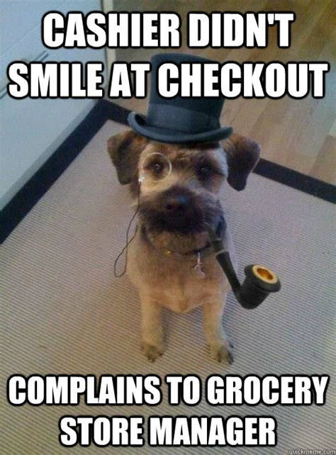 Cashier Memes - cashier didn t smile at checkout complains to grocery store manager snooty dog wearing monocle