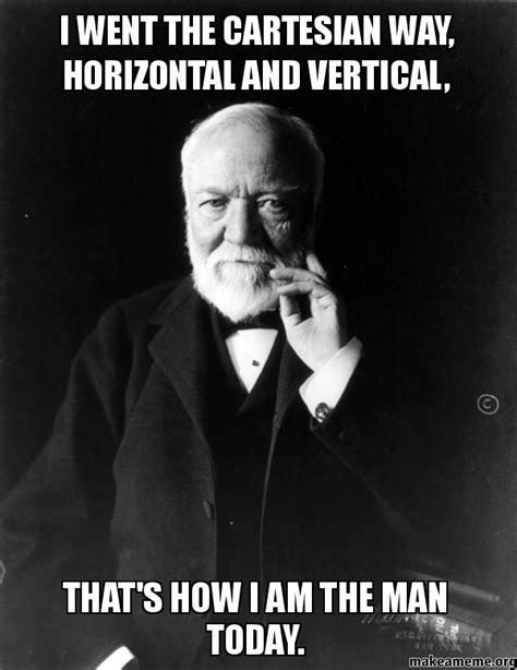 Vertical Meme Generator - i went the cartesian way horizontal and vertical that s how i am the man today make a meme