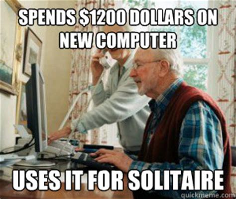 New Computer Meme - spends 1200 dollars on new computer uses it for solitaire old people vs technology quickmeme