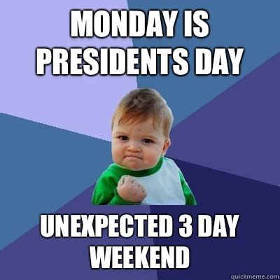 Presidents Day Meme - monday is presidents day unexpected 3 day weekend success kid quickmeme