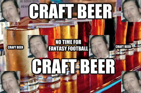 Craft Beer Meme - craft beer craft beer no time for fantasy football craft beer craft beer craft beer quickmeme