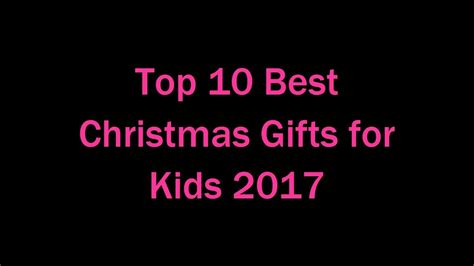 top 10 best christmas gifts for kids 2017 youtube