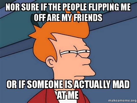 Flipping Off Meme - nor sure if the people flipping me off are my friends or if someone is actually mad at me