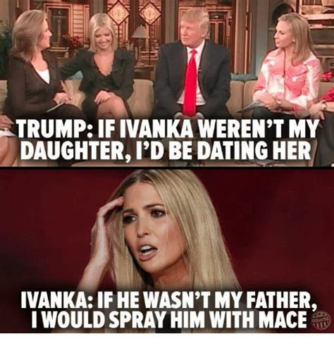 Dating My Daughter Meme - trump ivanka weren t my daughter i d be dating her ivanka if he wasn t my father meme on sizzle