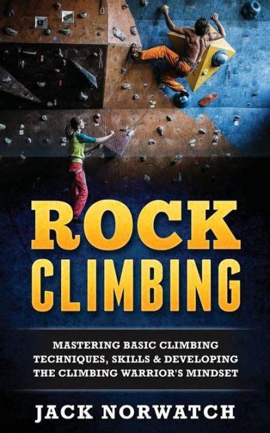 Rock Climbing Mastering Basic Techniques Skills