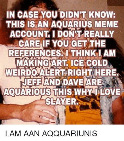 Aquarius Meme 25 Best Aquarius Meme Memes Felt Memes Didnt Memes 7