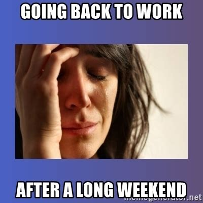 Going Back To Work Meme - going back to work after a long weekend woman crying meme generator