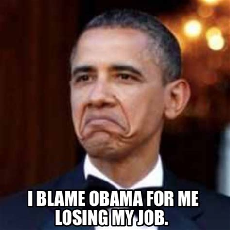 Blame Obama Meme - meme creator i blame obama for me losing my job meme generator at memecreator org