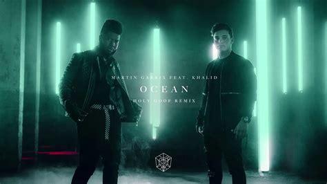 Ab eb you could put an ocean between our love, love, love bb cm it won't keep us apart. Martin Garrix feat. Khalid - Ocean (Holy Goof Remix) - YouTube